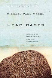 Head Cases: Stories of Brain Injury and its Aftermath by Michael Paul Mason